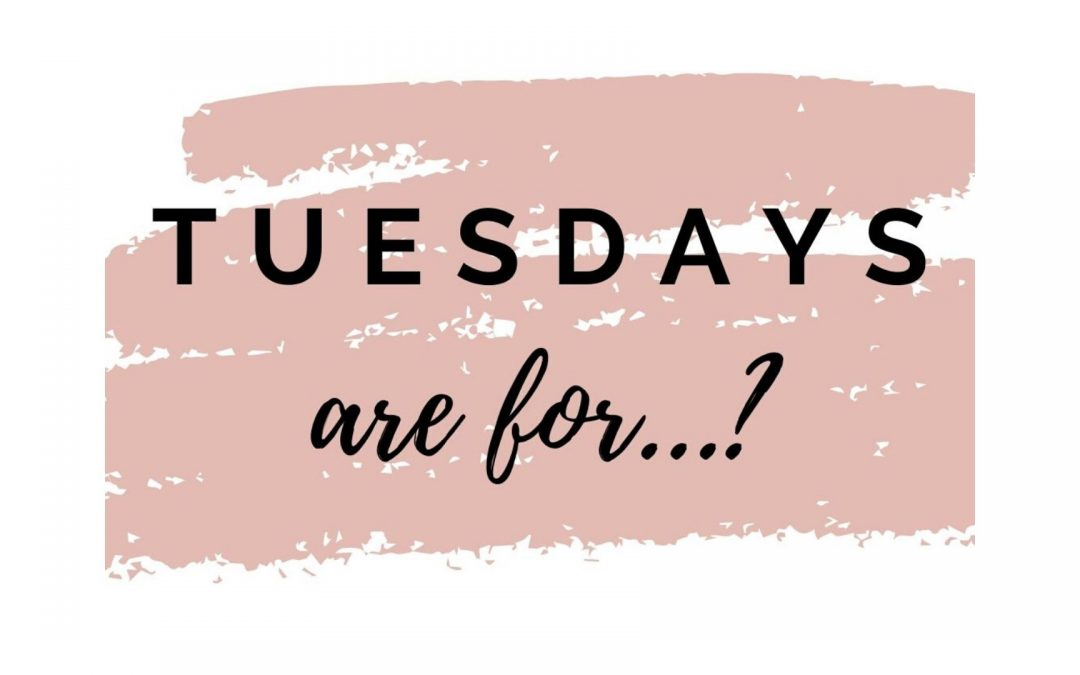 Tuesdays are for……..?